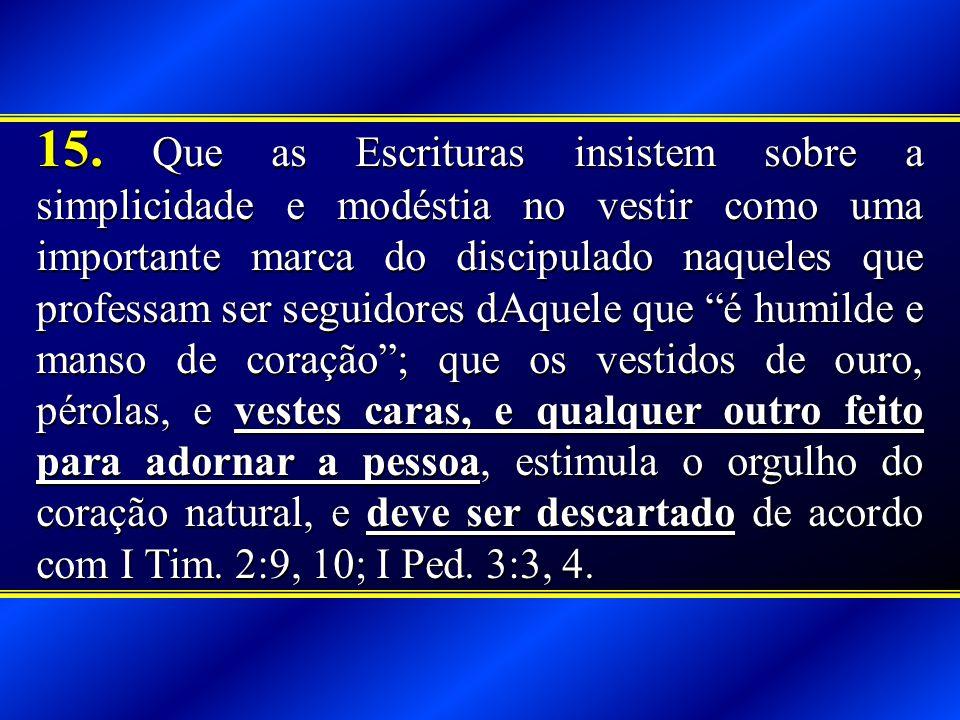 15. Que as Escrituras insistem sobre a simplicidade e modéstia no vestir como uma importante marca do discipulado naqueles que professam ser seguidore