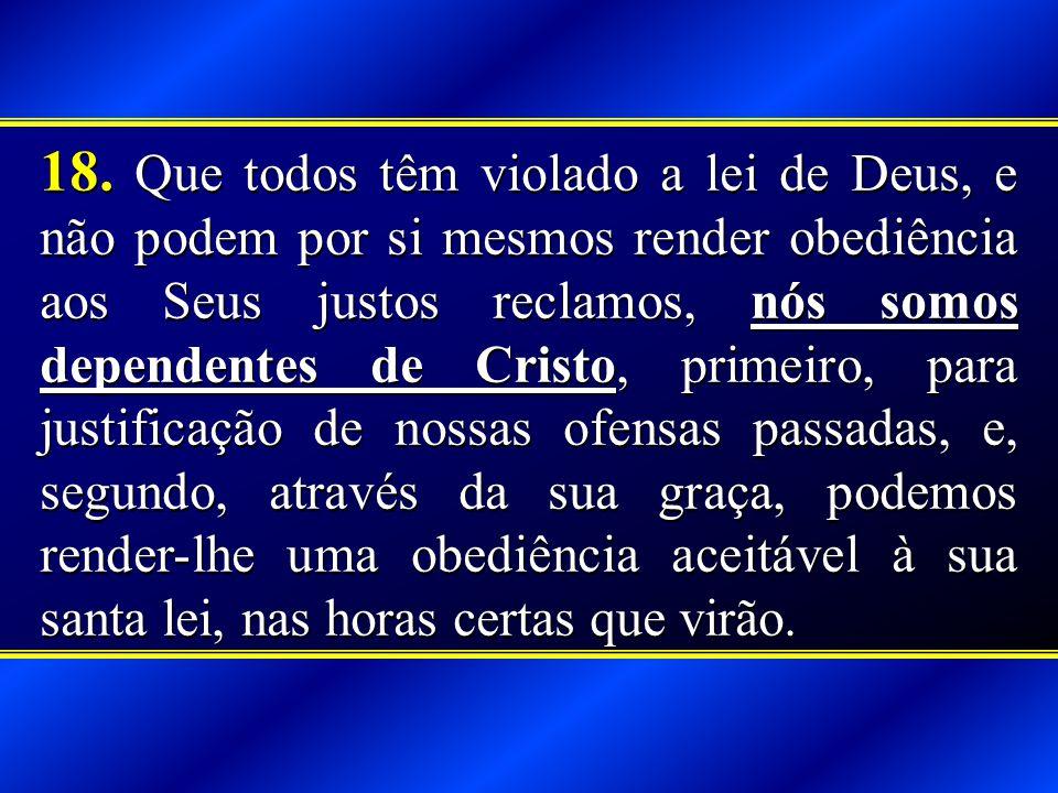18. Que todos têm violado a lei de Deus, e não podem por si mesmos render obediência aos Seus justos reclamos, nós somos dependentes de Cristo, primei
