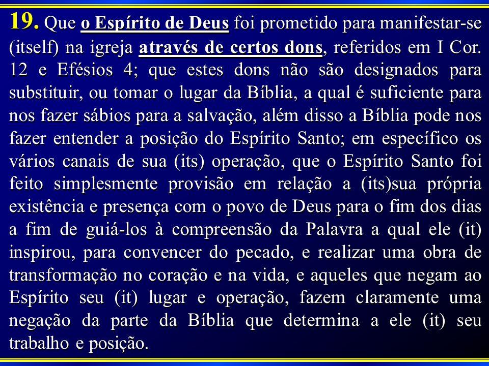 19. Que o Espírito de Deus foi prometido para manifestar-se (itself) na igreja através de certos dons, referidos em I Cor. 12 e Efésios 4; que estes d