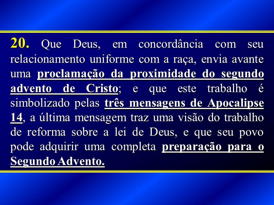 20. Que Deus, em concordância com seu relacionamento uniforme com a raça, envia avante uma proclamação da proximidade do segundo advento de Cristo; e