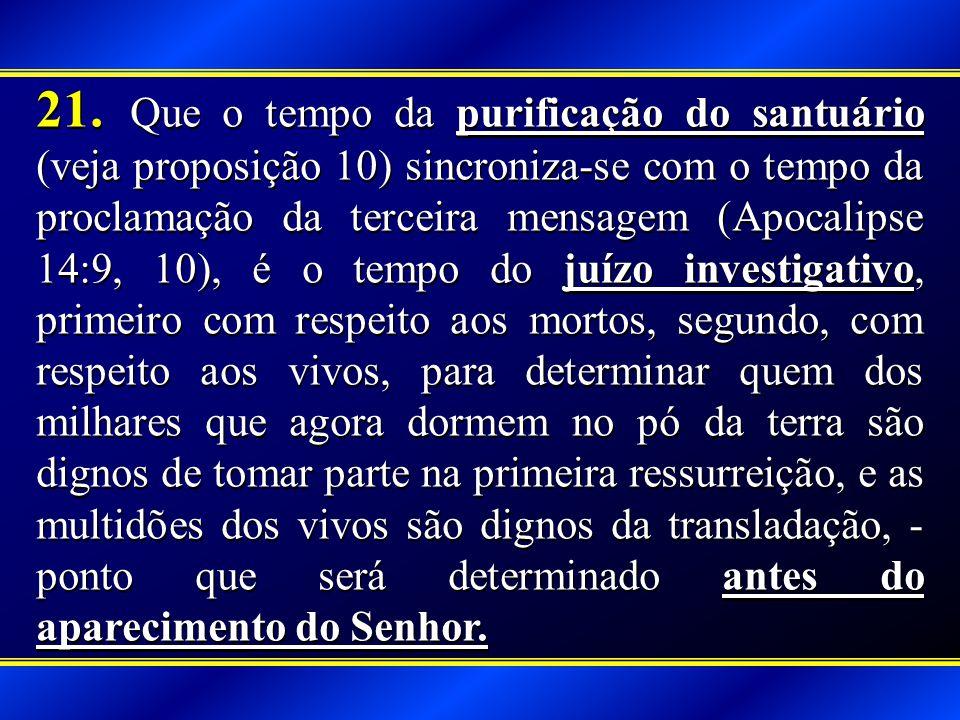 21. Que o tempo da purificação do santuário (veja proposição 10) sincroniza-se com o tempo da proclamação da terceira mensagem (Apocalipse 14:9, 10),