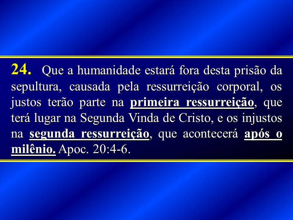24. Que a humanidade estará fora desta prisão da sepultura, causada pela ressurreição corporal, os justos terão parte na primeira ressurreição, que te