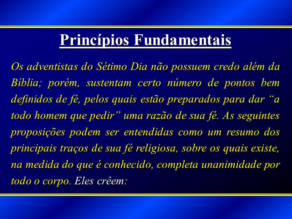 Princípios Fundamentais Os adventistas do Sétimo Dia não possuem credo além da Bíblia; porém, sustentam certo número de pontos bem definidos de fé, pelos quais estão preparados para dar a todo homem que pedir uma razão de sua fé.