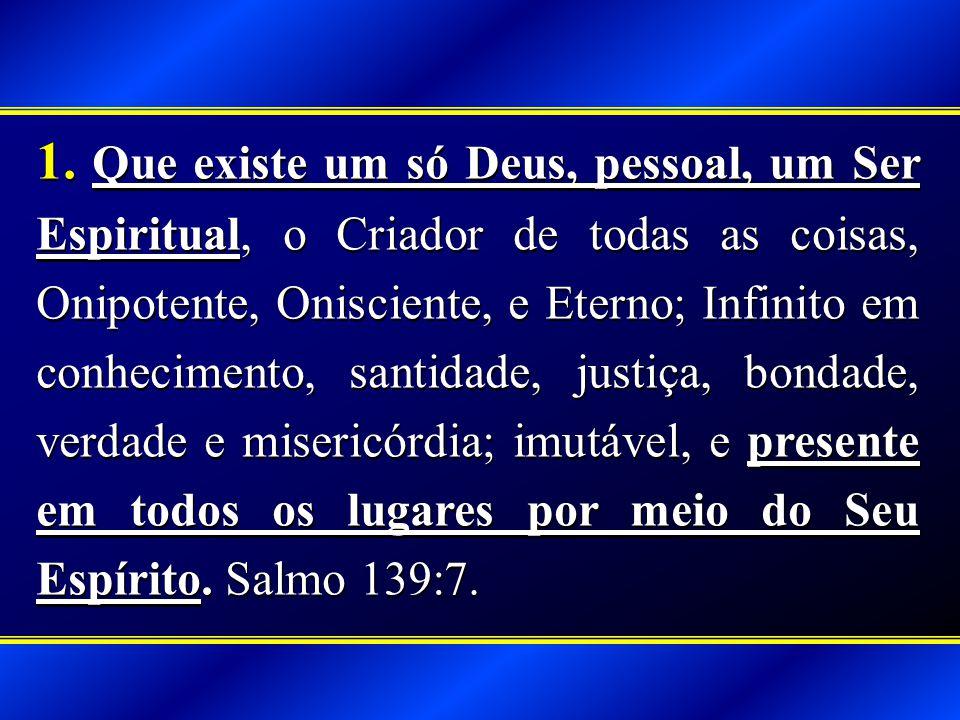 1. Que existe um só Deus, pessoal, um Ser Espiritual, o Criador de todas as coisas, Onipotente, Onisciente, e Eterno; Infinito em conhecimento, santid