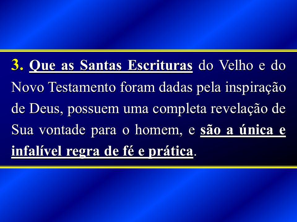 3. Que as Santas Escrituras do Velho e do Novo Testamento foram dadas pela inspiração de Deus, possuem uma completa revelação de Sua vontade para o ho