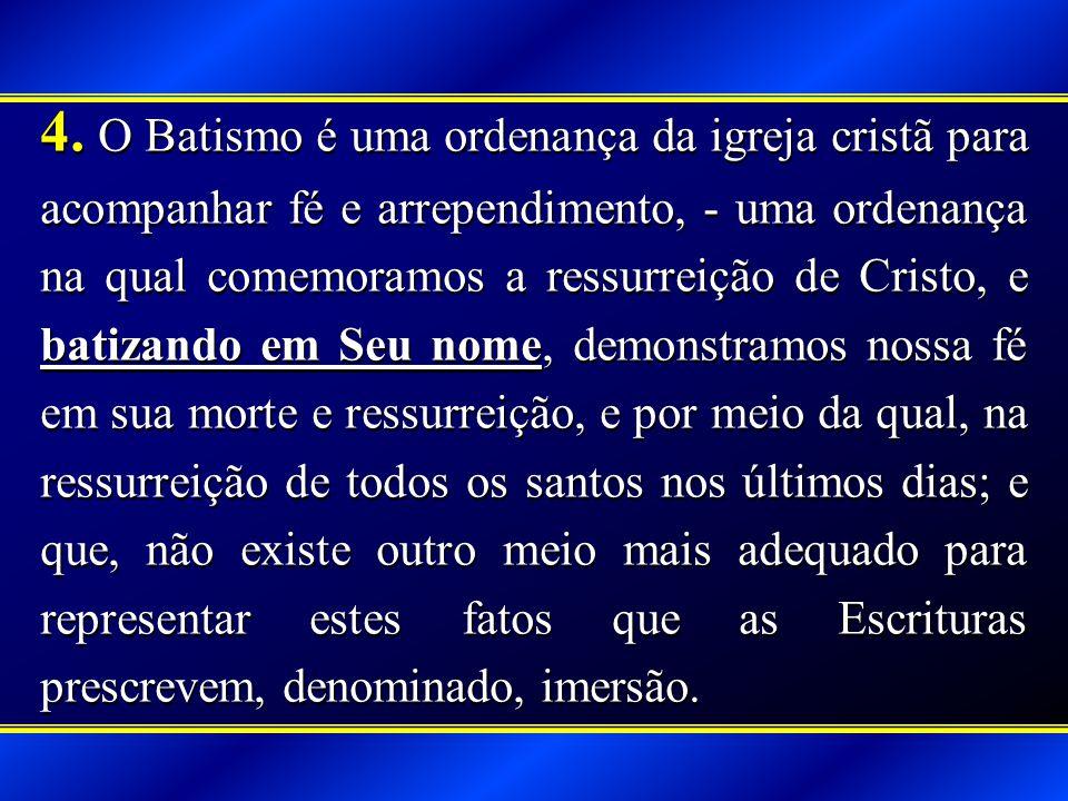 4. O Batismo é uma ordenança da igreja cristã para acompanhar fé e arrependimento, - uma ordenança na qual comemoramos a ressurreição de Cristo, e bat