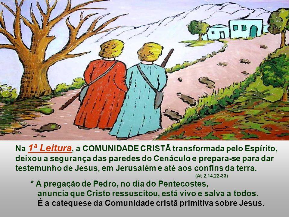 Na 1ª Leitura, a COMUNIDADE CRISTÃ transformada pelo Espírito, deixou a segurança das paredes do Cenáculo e prepara-se para dar testemunho de Jesus, em Jerusalém e até aos confins da terra.