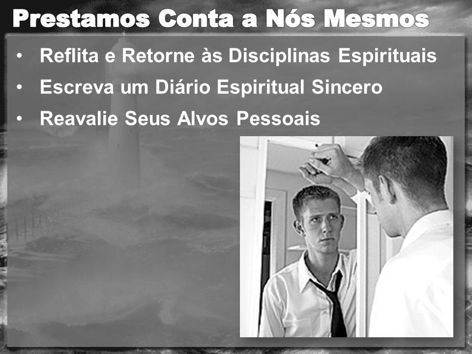 Reflita e Retorne às Disciplinas Espirituais Escreva um Diário Espiritual Sincero Reavalie Seus Alvos Pessoais