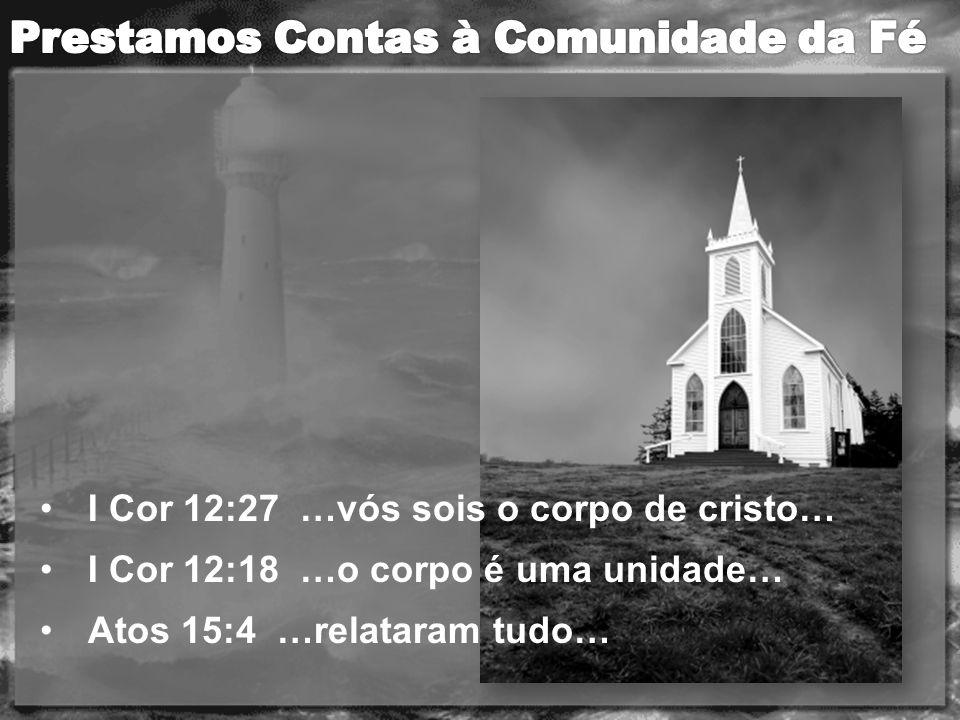 I Cor 12:27 …vós sois o corpo de cristo… I Cor 12:18 …o corpo é uma unidade… Atos 15:4 …relataram tudo…