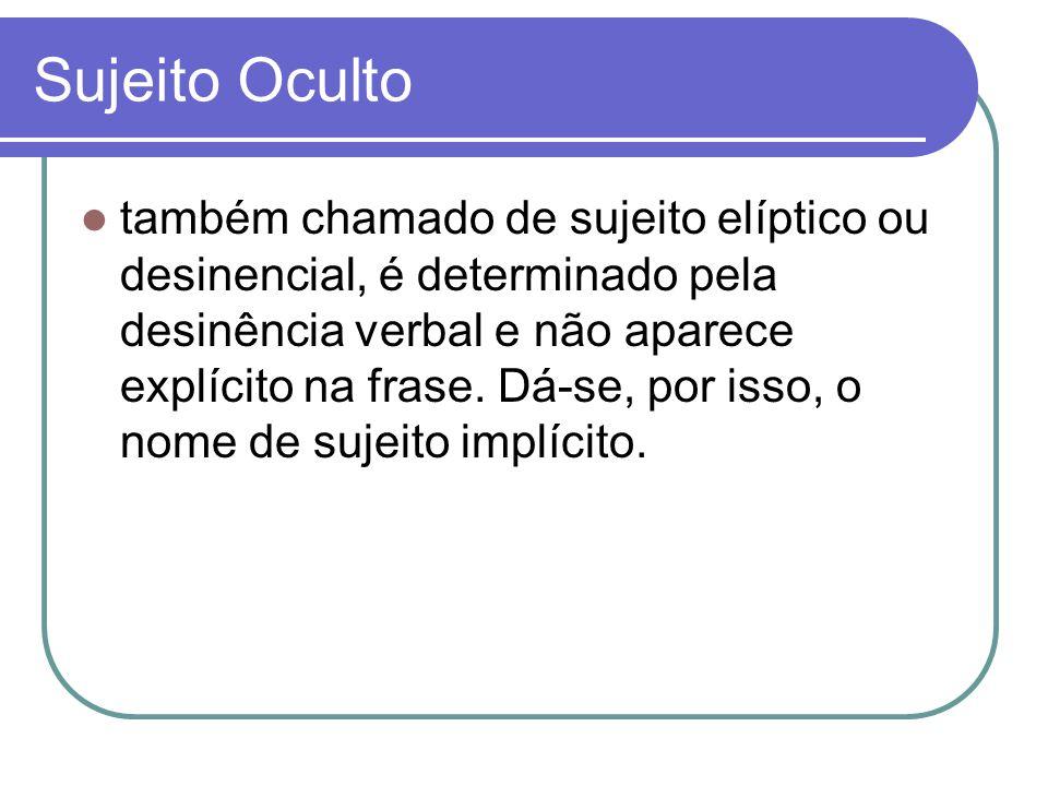 Sujeito Oculto também chamado de sujeito elíptico ou desinencial, é determinado pela desinência verbal e não aparece explícito na frase. Dá-se, por is