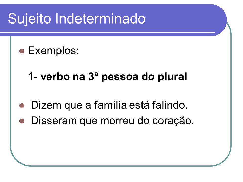 Sujeito Indeterminado Exemplos: 1- verbo na 3ª pessoa do plural Dizem que a família está falindo. Disseram que morreu do coração.