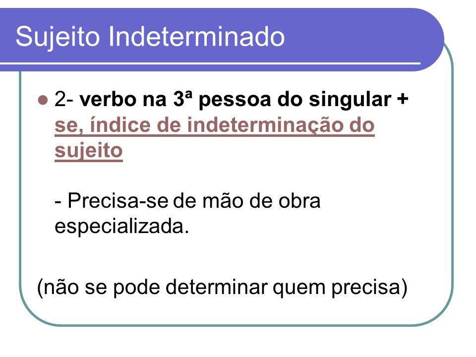 Sujeito Indeterminado 2- verbo na 3ª pessoa do singular + se, índice de indeterminação do sujeito - Precisa-se de mão de obra especializada. se, índic