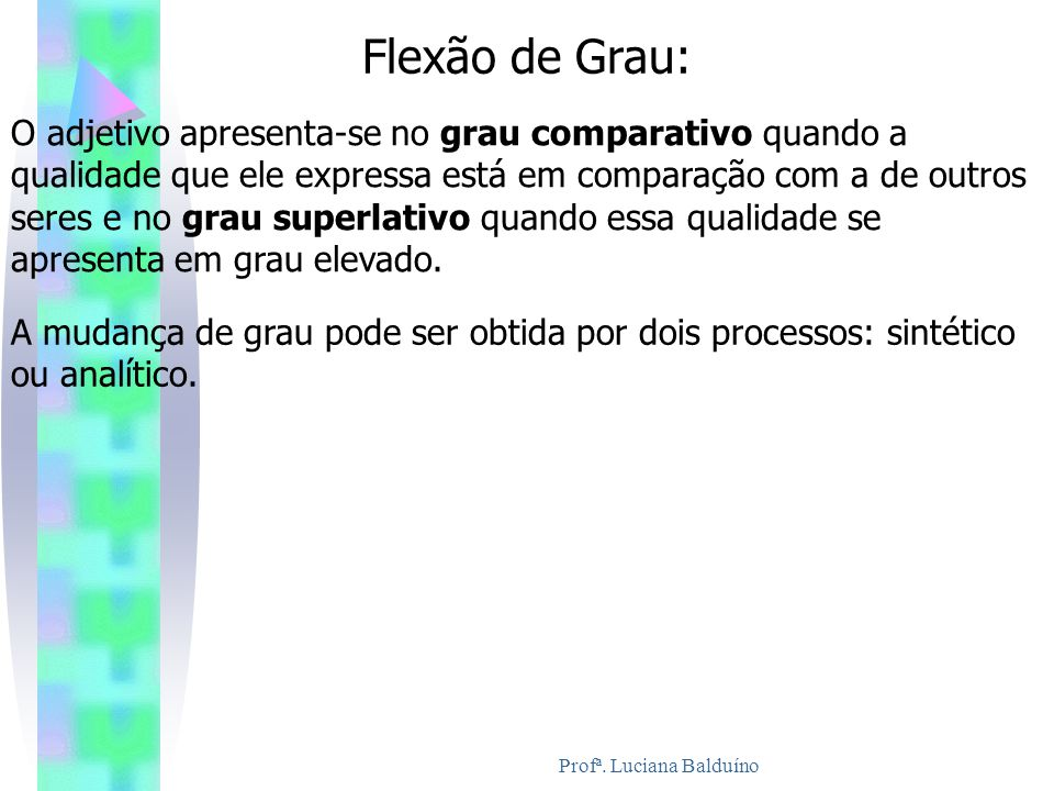 Flexão de Grau: O adjetivo apresenta-se no grau comparativo quando a qualidade que ele expressa está em comparação com a de outros seres e no grau sup