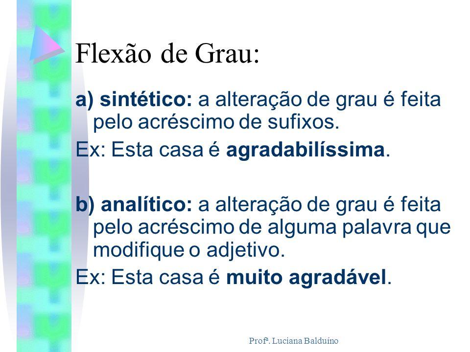 Profª. Luciana Balduíno Flexão de Grau: a) sintético: a alteração de grau é feita pelo acréscimo de sufixos. Ex: Esta casa é agradabilíssima. b) analí