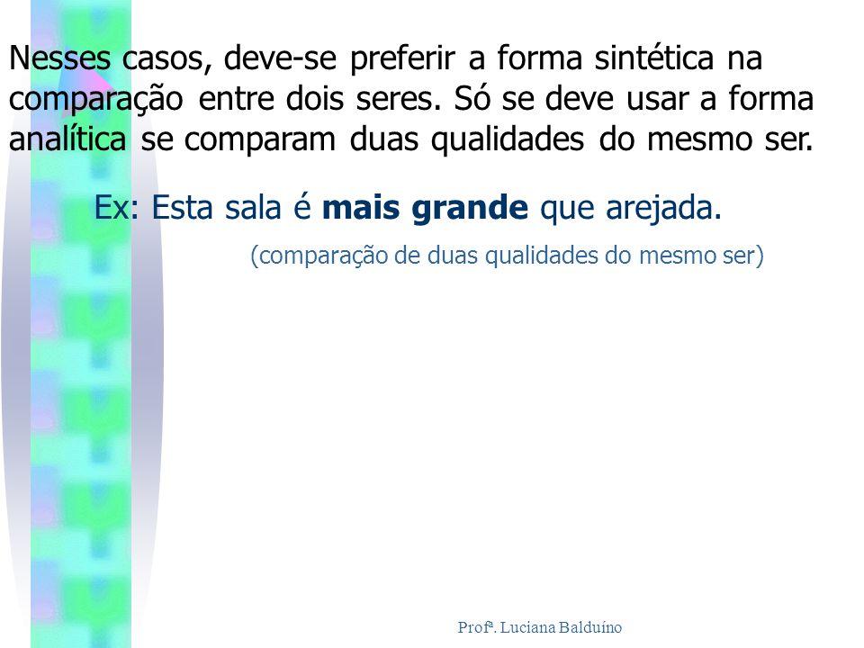 Profª. Luciana Balduíno Nesses casos, deve-se preferir a forma sintética na comparação entre dois seres. Só se deve usar a forma analítica se comparam