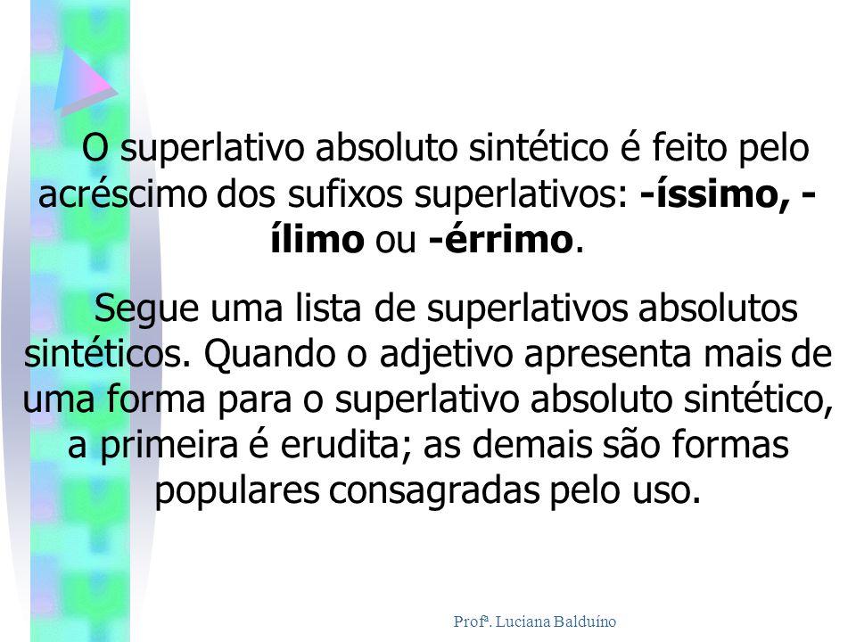Profª. Luciana Balduíno O superlativo absoluto sintético é feito pelo acréscimo dos sufixos superlativos: -íssimo, - ílimo ou -érrimo. Segue uma lista