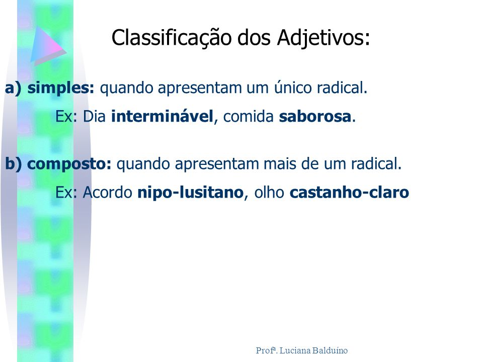 Classificação dos Adjetivos: a) simples: quando apresentam um único radical. Ex: Dia interminável, comida saborosa. b) composto: quando apresentam mai