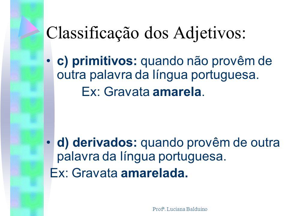 Profª. Luciana Balduíno Classificação dos Adjetivos: c) primitivos: quando não provêm de outra palavra da língua portuguesa. Ex: Gravata amarela. d) d
