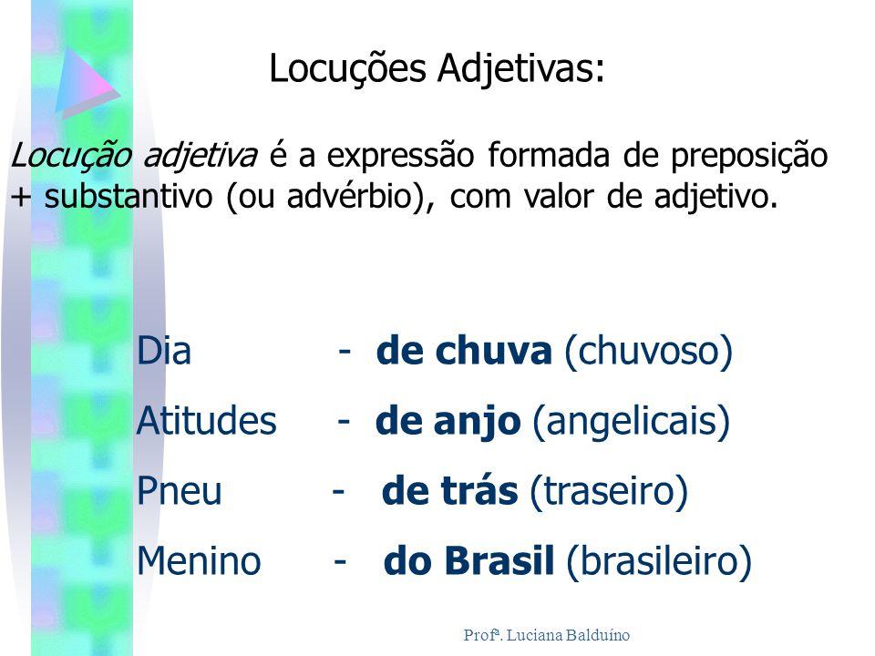 Profª. Luciana Balduíno Locuções Adjetivas: Locução adjetiva é a expressão formada de preposição + substantivo (ou advérbio), com valor de adjetivo. D