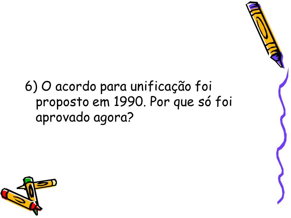 6) O acordo para unificação foi proposto em 1990. Por que só foi aprovado agora?
