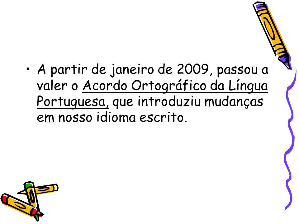 A partir de janeiro de 2009, passou a valer o Acordo Ortográfico da Língua Portuguesa, que introduziu mudanças em nosso idioma escrito.