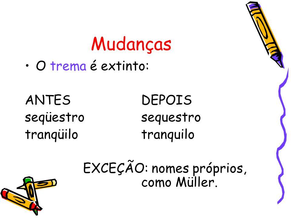 Mudanças O trema é extinto: ANTESDEPOIS seqüestrosequestro tranqüilotranquilo EXCEÇÃO: nomes próprios, como Müller.