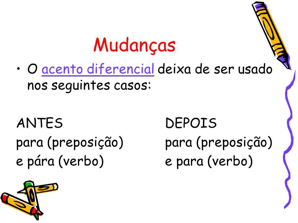Mudanças O acento diferencial deixa de ser usado nos seguintes casos: ANTESDEPOISpara (preposição) e pára (verbo)e para (verbo)