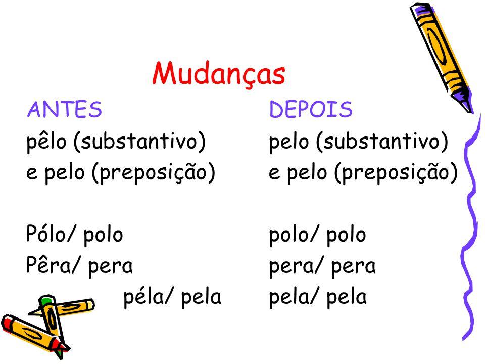 Mudanças ANTESDEPOIS pêlo (substantivo)pelo (substantivo)e pelo (preposição) Pólo/ polopolo/ polo Pêra/ perapera/ pera péla/ pelapela/ pela