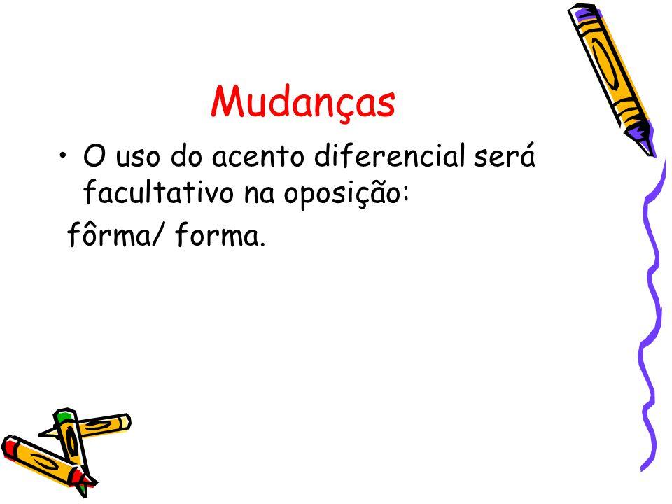 Mudanças O uso do acento diferencial será facultativo na oposição: fôrma/ forma.