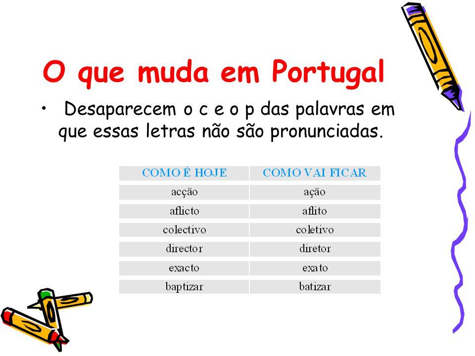 O que muda em Portugal Desaparecem o c e o p das palavras em que essas letras não são pronunciadas.