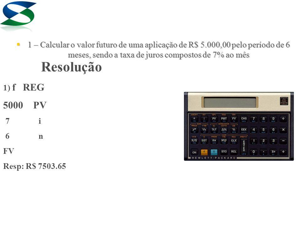 Resolução 1) f REG 5000 PV 7 i 6 n FV Resp: R$ 7503.65  1 – Calcular o valor futuro de uma aplicação de R$ 5.000,00 pelo período de 6 meses, sendo a taxa de juros compostos de 7% ao mês