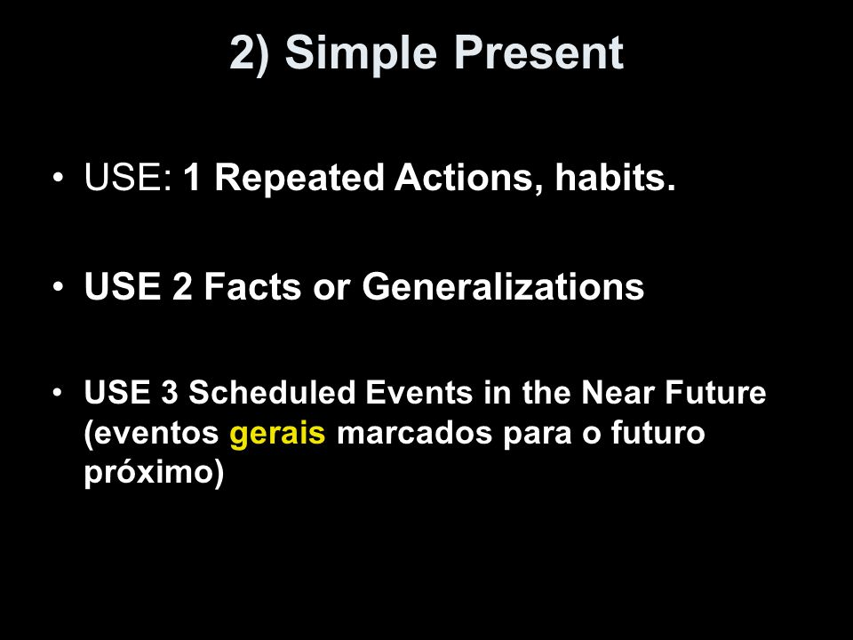 2) Simple Present USE: 1 Repeated Actions, habits. USE 2 Facts or Generalizations USE 3 Scheduled Events in the Near Future (eventos gerais marcados p