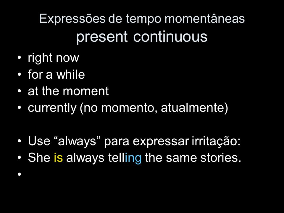 "Expressões de tempo momentâneas present continuous right now for a while at the moment currently (no momento, atualmente) Use ""always"" para expressar"