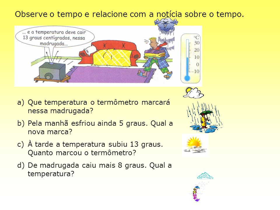 Observe o tempo e relacione com a notícia sobre o tempo. a)Que temperatura o termômetro marcará nessa madrugada? b)Pela manhã esfriou ainda 5 graus. Q