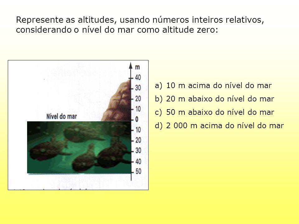 Represente as altitudes, usando números inteiros relativos, considerando o nível do mar como altitude zero: a)10 m acima do nível do mar b)20 m abaixo