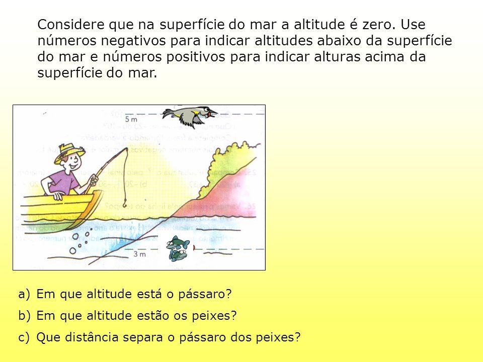 Considere que na superfície do mar a altitude é zero. Use números negativos para indicar altitudes abaixo da superfície do mar e números positivos par