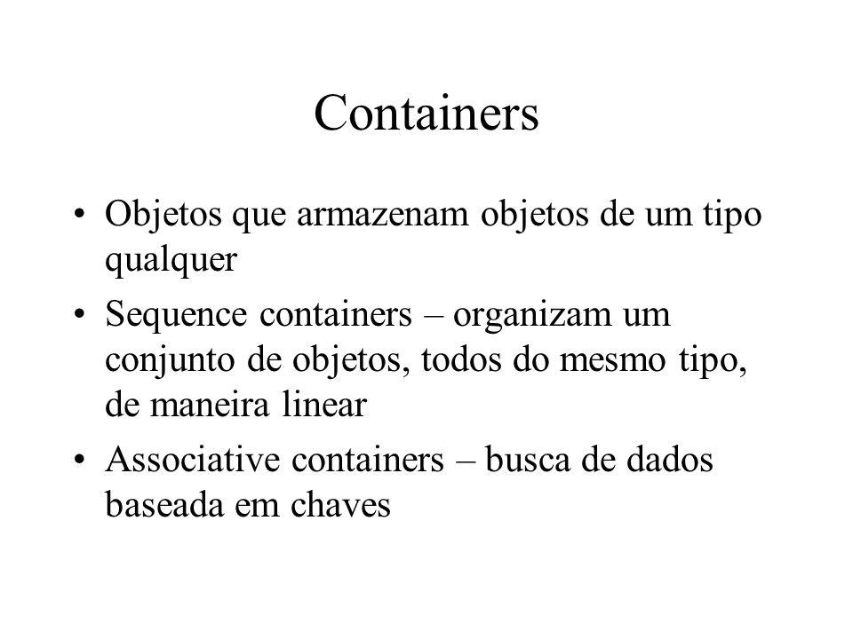 Containers Objetos que armazenam objetos de um tipo qualquer Sequence containers – organizam um conjunto de objetos, todos do mesmo tipo, de maneira linear Associative containers – busca de dados baseada em chaves