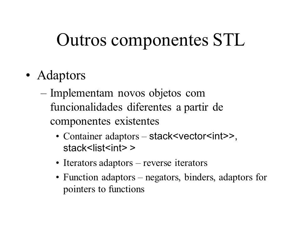 Outros componentes STL Adaptors –Implementam novos objetos com funcionalidades diferentes a partir de componentes existentes Container adaptors – stack >, stack > Iterators adaptors – reverse iterators Function adaptors – negators, binders, adaptors for pointers to functions