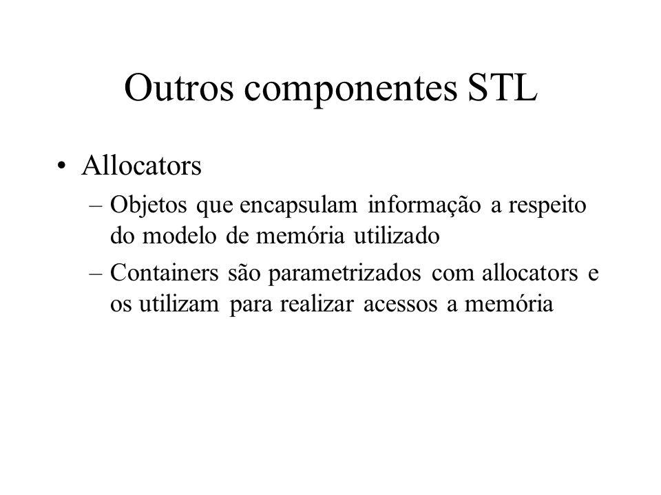 Outros componentes STL Allocators –Objetos que encapsulam informação a respeito do modelo de memória utilizado –Containers são parametrizados com allocators e os utilizam para realizar acessos a memória