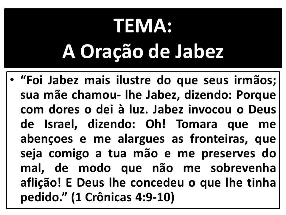 """TEMA: A Oração de Jabez """"Foi Jabez mais ilustre do que seus irmãos; sua mãe chamou- lhe Jabez, dizendo: Porque com dores o dei à luz. Jabez invocou o"""
