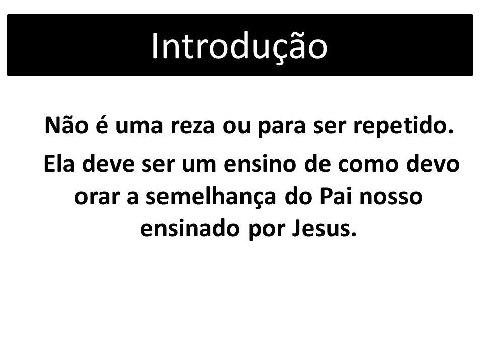 Introdução Não é uma reza ou para ser repetido. Ela deve ser um ensino de como devo orar a semelhança do Pai nosso ensinado por Jesus.