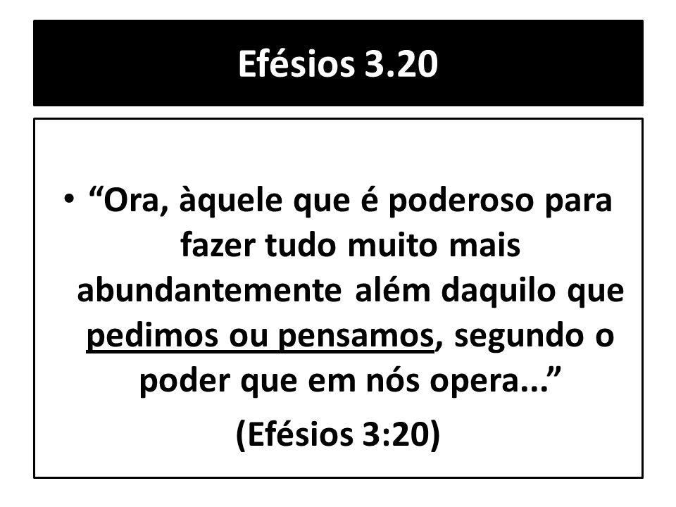 """Efésios 3.20 """"Ora, àquele que é poderoso para fazer tudo muito mais abundantemente além daquilo que pedimos ou pensamos, segundo o poder que em nós op"""