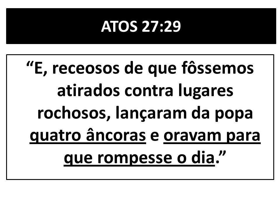 ATOS 27:29 E, receosos de que fôssemos atirados contra lugares rochosos, lançaram da popa quatro âncoras e oravam para que rompesse o dia.