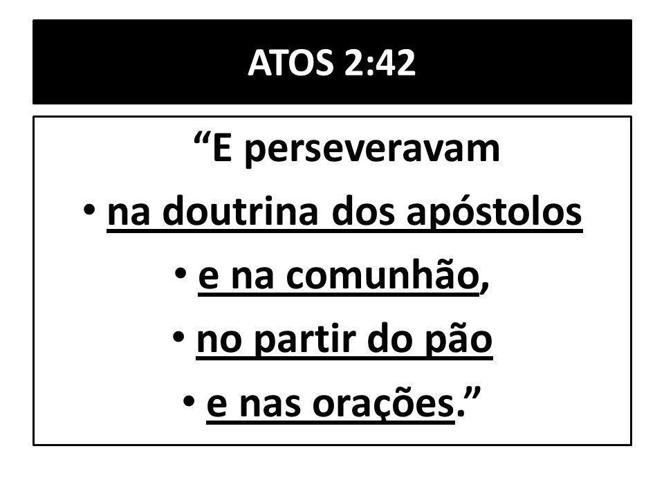 ATOS 2:42 E perseveravam na doutrina dos apóstolos e na comunhão, no partir do pão e nas orações.