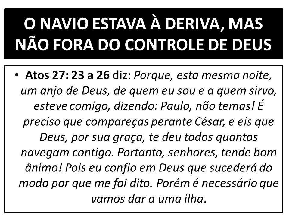 O NAVIO ESTAVA À DERIVA, MAS NÃO FORA DO CONTROLE DE DEUS Atos 27: 23 a 26 diz: Porque, esta mesma noite, um anjo de Deus, de quem eu sou e a quem sirvo, esteve comigo, dizendo: Paulo, não temas.