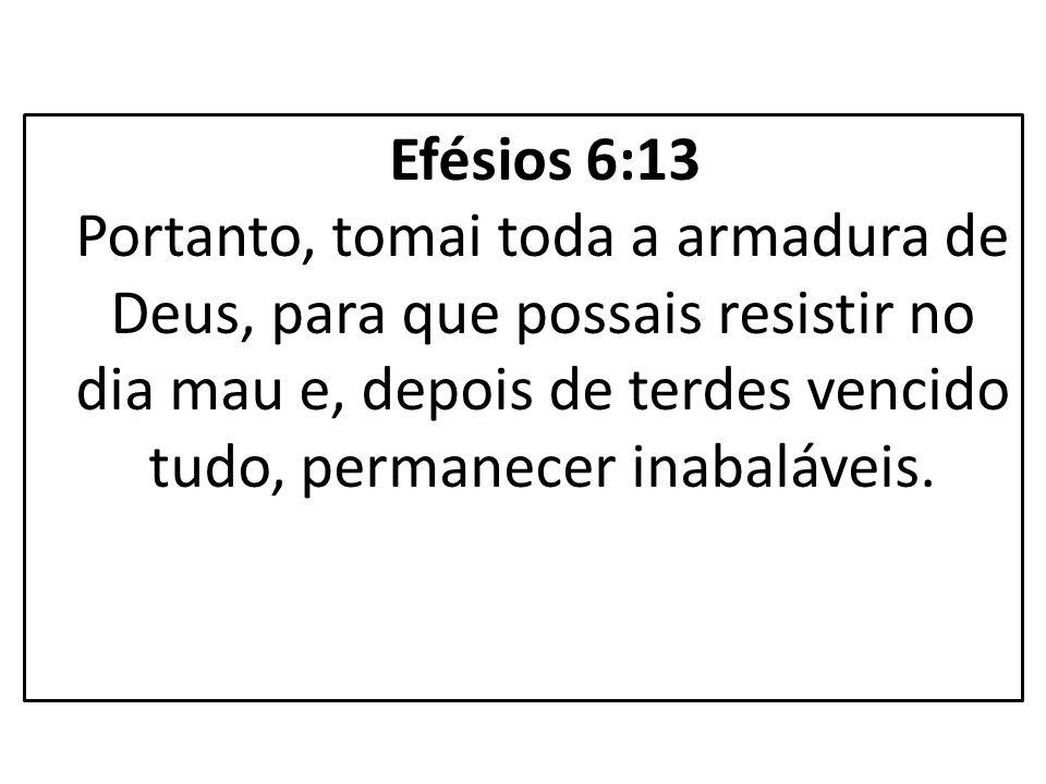 Efésios 6:13 Portanto, tomai toda a armadura de Deus, para que possais resistir no dia mau e, depois de terdes vencido tudo, permanecer inabaláveis.