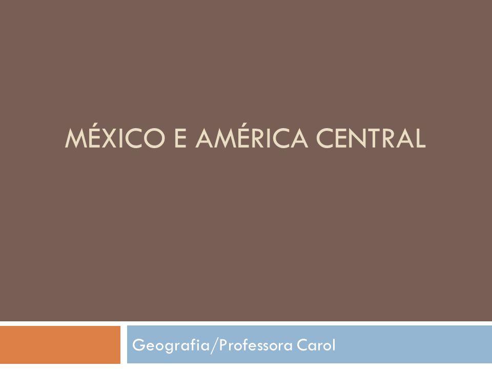 MÉXICO E AMÉRICA CENTRAL Geografia/Professora Carol