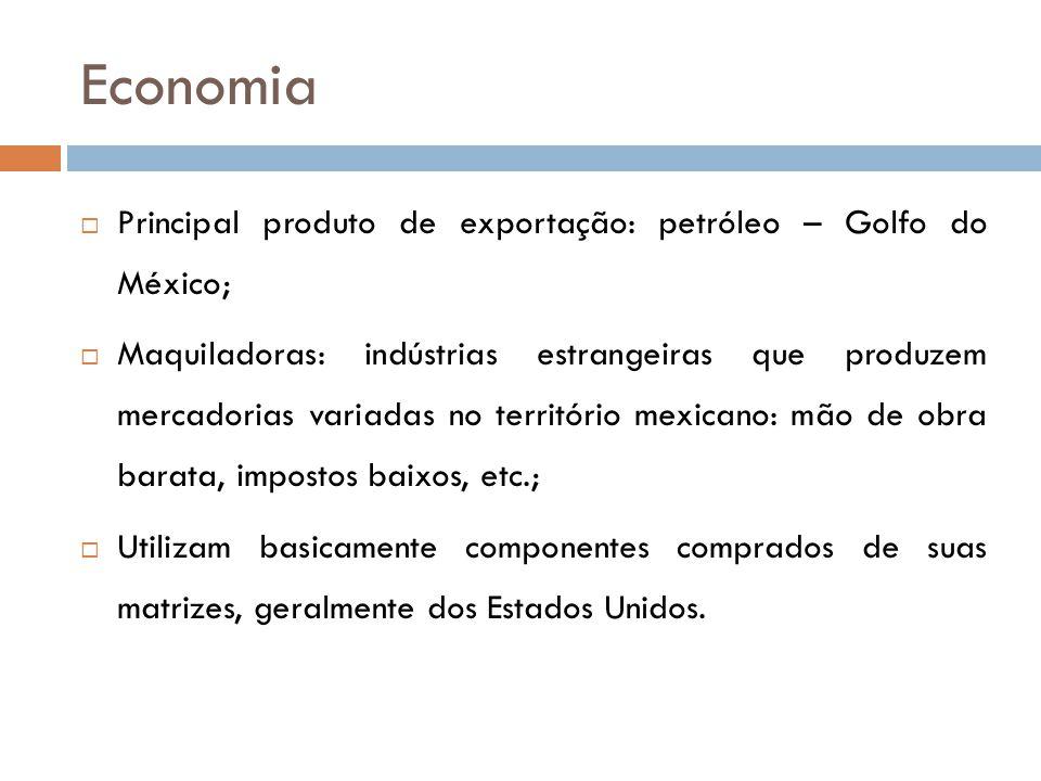 Economia  Principal produto de exportação: petróleo – Golfo do México;  Maquiladoras: indústrias estrangeiras que produzem mercadorias variadas no território mexicano: mão de obra barata, impostos baixos, etc.;  Utilizam basicamente componentes comprados de suas matrizes, geralmente dos Estados Unidos.