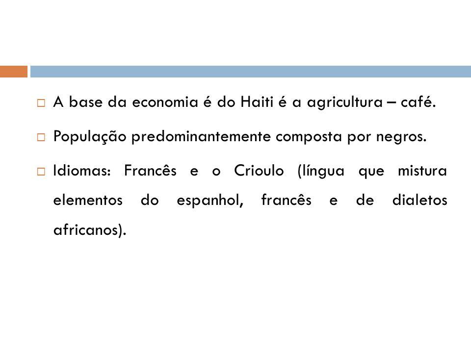  A base da economia é do Haiti é a agricultura – café.  População predominantemente composta por negros.  Idiomas: Francês e o Crioulo (língua que