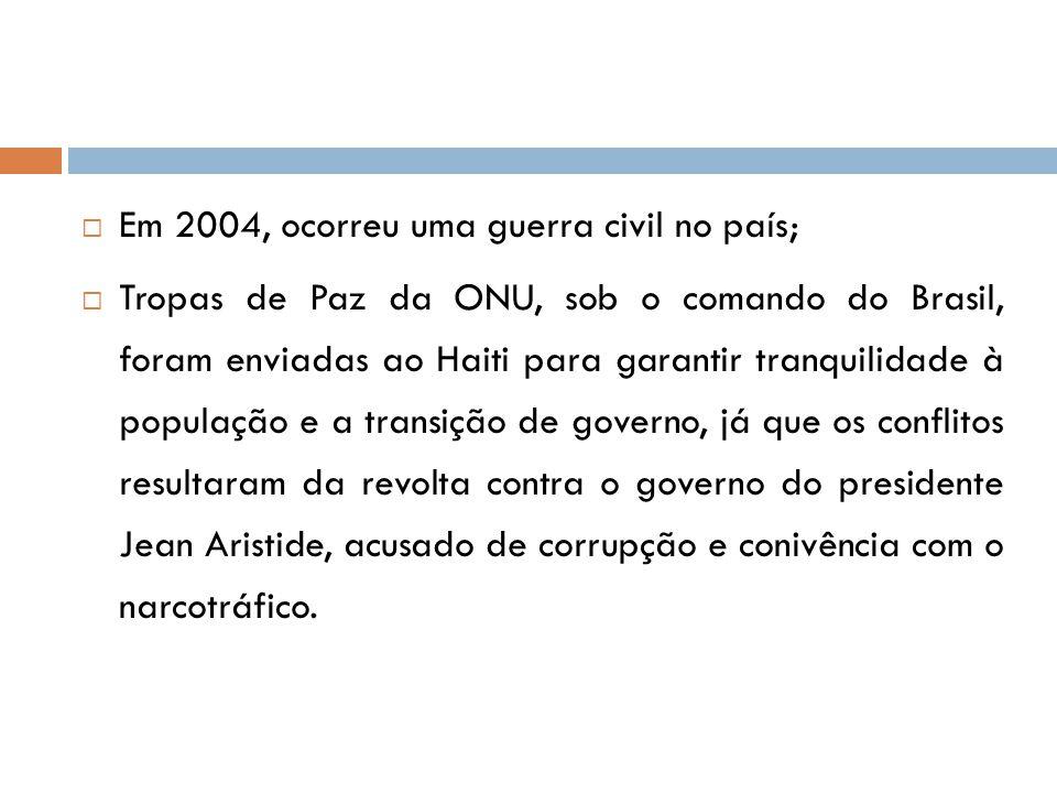  Em 2004, ocorreu uma guerra civil no país;  Tropas de Paz da ONU, sob o comando do Brasil, foram enviadas ao Haiti para garantir tranquilidade à po